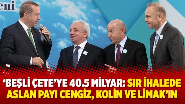 'Beşli çete'ye 40.5 Milyar: Sır ihalede aslan payı Cengiz, Kolin ve Limak'ın