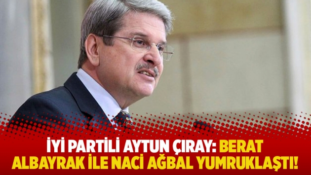 İYİ Partili Aytun Çıray: Berat Albayrak ile Naci Ağbal yumruklaştı!