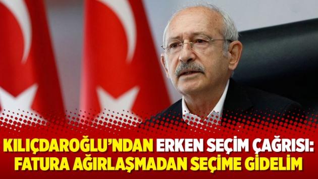 Kılıçdaroğlu'ndan erken seçim çağrısı: Fatura ağırlaşmadan seçime gidelim