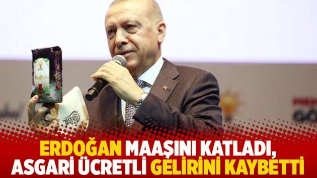 Erdoğan maaşını katladı, asgari ücretli gelirini kaybetti