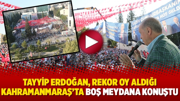 Erdoğan, rekor oy aldığı Kahramanmaraş'ta boş meydana konuştu
