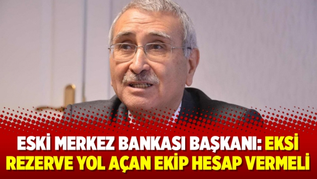 Eski Merkez Bankası Başkanı: Eksi rezerve yol açan ekip hesap vermeli