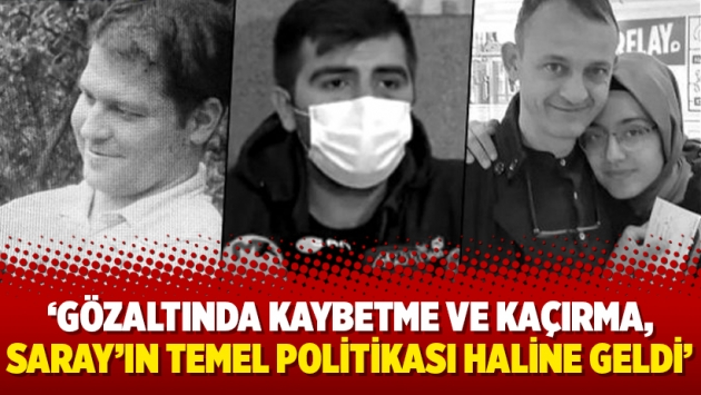 'Gözaltında kaybetme ve kaçırma, Saray'ın temel politikası haline geldi'